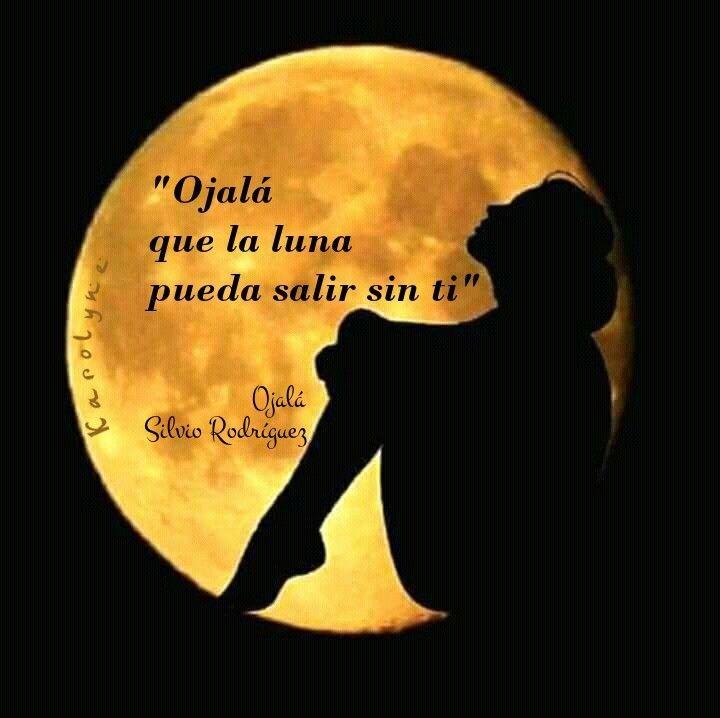 Ojalá Que La Luna Pueda Salir Sin Ti Silvio Rodríguez Hermosa Frases Trovas Frases