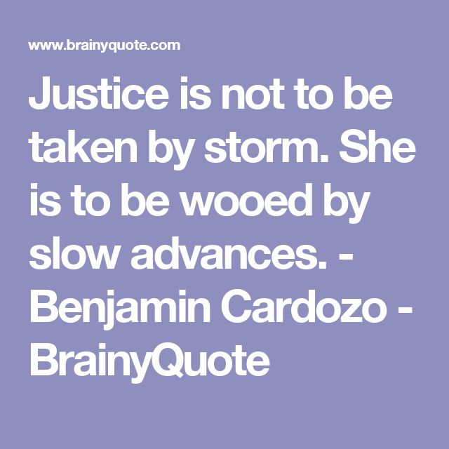 Justice is not to be taken by storm. She is to be wooed by slow advances. - Benjamin Cardozo - BrainyQuote