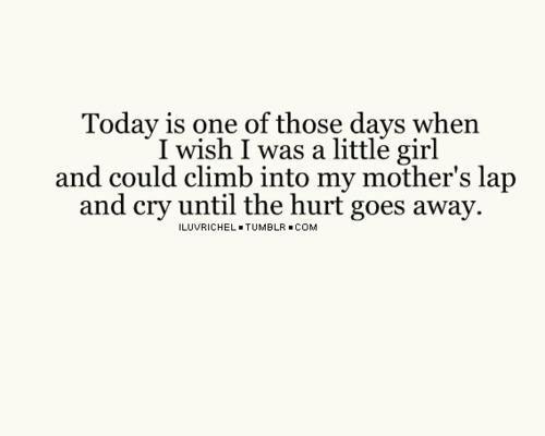-Oggi è uno di quei giorno in cui vorrei essere una bambina e poter salire in grembo a mia madre, e piangere fino a che il male non vada via...-