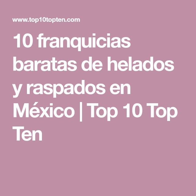 10 franquicias baratas de helados y raspados en México   Top 10 Top Ten