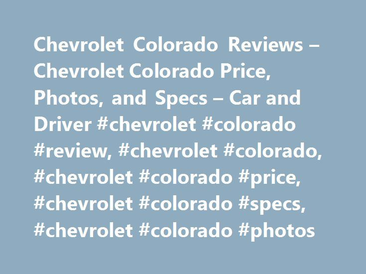 Chevrolet Colorado Reviews – Chevrolet Colorado Price, Photos, and Specs – Car and Driver #chevrolet #colorado #review, #chevrolet #colorado, #chevrolet #colorado #price, #chevrolet #colorado #specs, #chevrolet #colorado #photos http://bahamas.remmont.com/chevrolet-colorado-reviews-chevrolet-colorado-price-photos-and-specs-car-and-driver-chevrolet-colorado-review-chevrolet-colorado-chevrolet-colorado-price-chevrolet-colorado-specs/  # Chevrolet Colorado Chevrolet Colorado 2017 Chevrolet…