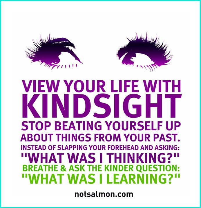 """View your life with KINDSIGHT. Stop beating yourself up about things from your past. Instead of slapping your forehead and asking: """"What was I thinking?"""" Breathe and ask the kinder, gentler question: What was I learning?"""