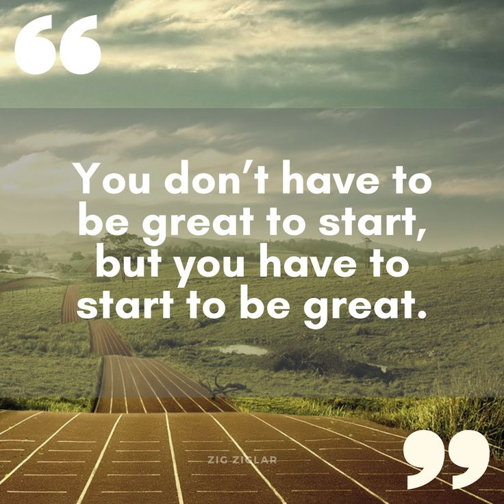 """You don't have to be great to start, but you have to start to be great."" Zig Ziglar"