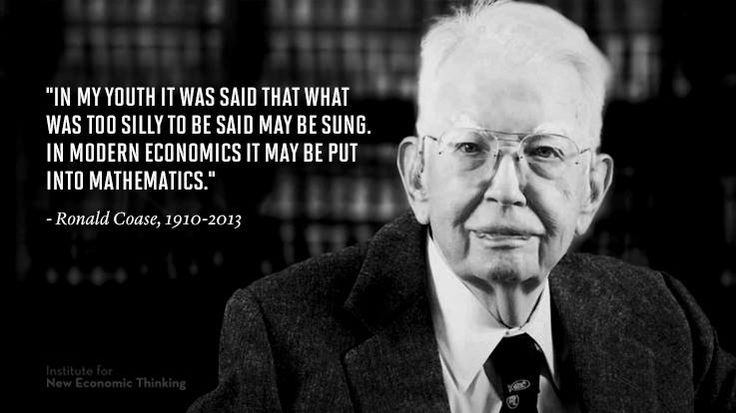 """""""In my youth it was said that what was too silly to be said may be sung. In modern economics it may be put into mathematics."""" - Ronald Coase, 1910-2013"""