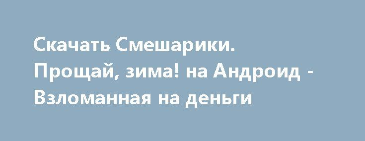 Скачать Смешарики. Прощай, зима! на Андроид - Взломанная на деньги http://modz-androider.ru/1214-skachat-smeshariki-proschay-zima-na-android-vzlomannaya-na-dengi.html