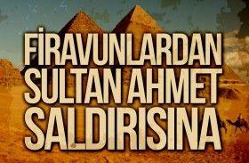 Firavunlardan Sultan Ahmet Saldırısına