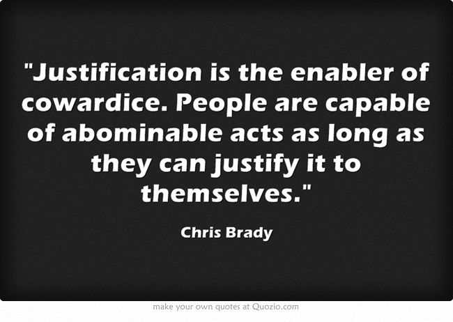 Justification is the enabler of cowardice. People are capable of abominable acts as long as they can justify it to themselves.