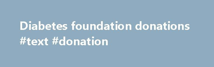 Diabetes foundation donations #text #donation http://donate.remmont.com/diabetes-foundation-donations-text-donation/  #diabetes foundation donations # EFSD offers support in all areas of diabetes research through a wide range of joint initiatives and stand-alone initiatives. Funding is available throughout the year. In 1999, the European Association for the Study of Diabetes (EASD) increased its commitment to stimulate diabetes research in Europe by creating the European Foundation for […]
