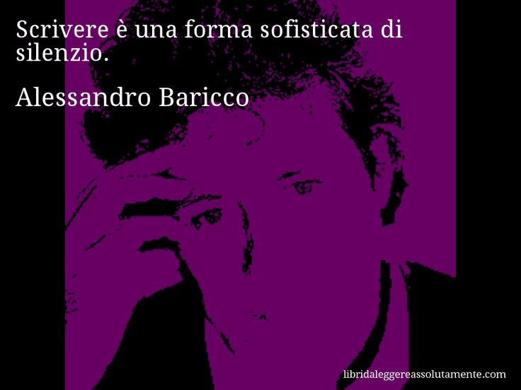 Aforisma di Alessandro Baricco , Scrivere è una forma sofisticata di silenzio.