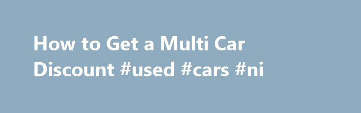 How to Get a Multi Car Discount #used #cars #ni http://germany.remmont.com/how-to-get-a-multi-car-discount-used-cars-ni/  #multi car insurance # How Do I Get a Multi Car Discount By Emily Delbridge. Car Insurance and Loans Expert Emily Sue Delbridge has a strong family history in the insurance industry. She has been in the insurance business since 2005 with her primary focus on personal lines insurance. Read more Question: How do I Get a Multi Car Discount The multi car discount is probably…
