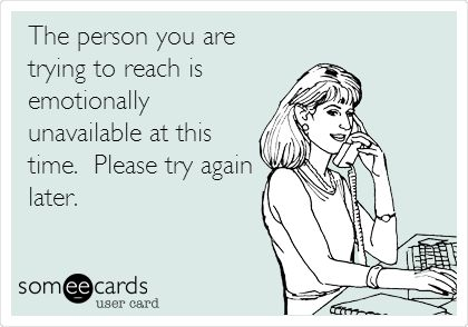 The person you are trying to reach is emotionally unavailable at this time. Please try again later...and please go bother someone else