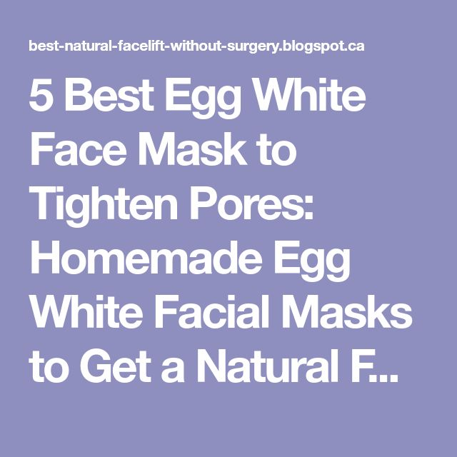 5 Best Egg White Face Mask to Tighten Pores: Homemade Egg White Facial Masks to Get a Natural Face Lift