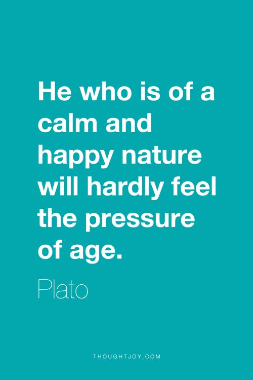 """""""He who is of a calm and happy nature will hardly feel the pressure of age.""""  ― Plato"""