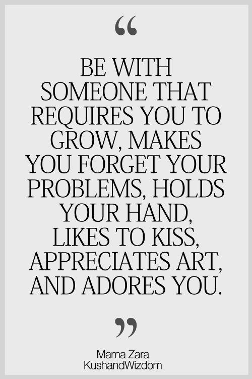 """""""Be with someone that requires you to grow, makes you forget your problems, holds your hand, likes to kiss, appreciates art, and adores you."""" #lovequotes"""