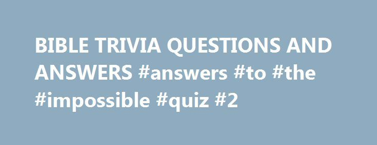 """BIBLE TRIVIA QUESTIONS AND ANSWERS #answers #to #the #impossible #quiz #2 http://health.nef2.com/bible-trivia-questions-and-answers-answers-to-the-impossible-quiz-2/  #bible question and answers # (question) challenge the accuracy, probity, or propriety of; """"We must question your judgment in this matter"""" A sentence worded or expressed so as to elicit information The raising of a doubt about or objection to something (question) an instance of questioning; """"there was a question about my…"""