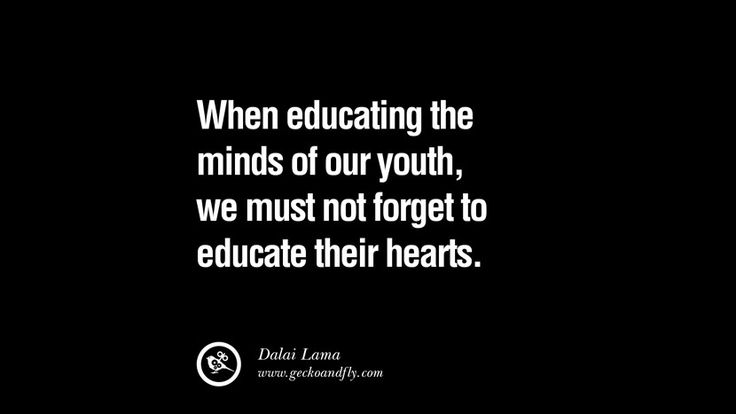When educating the minds of our youth, we must not forget to educate their hearts. – Dalai Lama 21 Famous Quotes on Education, School and Knowledge