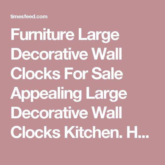Furniture Large Decorative Wall Clocks For Sale Appealing Large Decorative Wall Clocks Kitchen. Hobby. White.  ~ Home Designing Tips