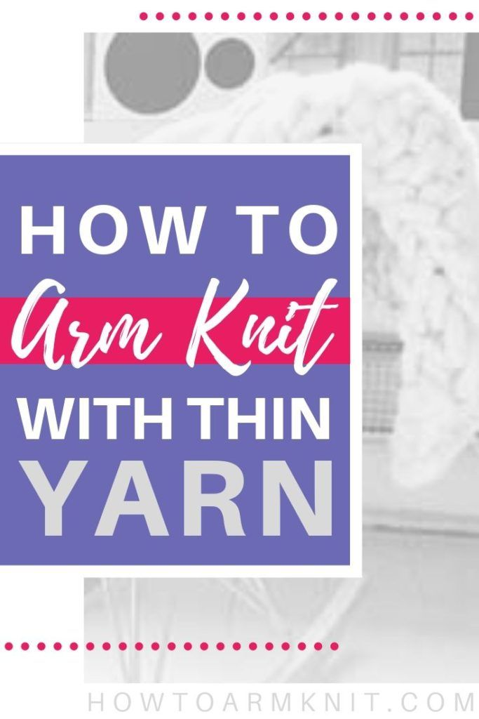 Can You Arm Knit A Blanket With Thin Yarn Arm Knitting Arm