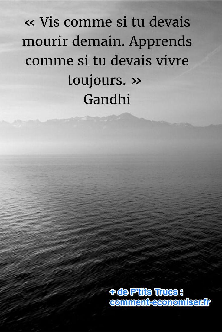 « Vis comme si tu devais mourir demain. Apprends comme si tu devais vivre toujours. » Gandhi