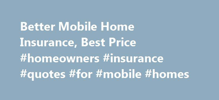 Better Mobile Home Insurance, Best Price #homeowners #insurance #quotes #for #mobile #homes http://papua-new-guinea.remmont.com/better-mobile-home-insurance-best-price-homeowners-insurance-quotes-for-mobile-homes/  # Mobile Home Insurance Insuring Your Mobile or Manufactured Home Mobile homes are handled a little differently than site-built homes by insurance companies because they are not built onto a foundation. Modular homes, on the other hand, are typically treated more like traditional…