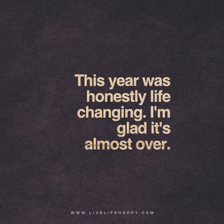 live life happy quote: This year was honestly life changing. I'm glad it's almost over.