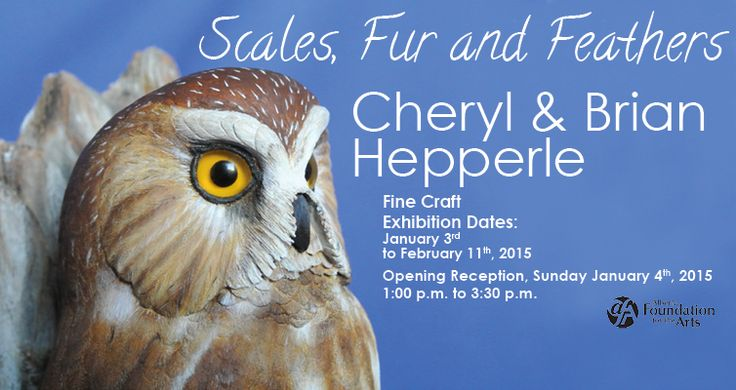 Scales, Fur and Feathers – Wildlife Carvings Cheryl  & Brian Hepperle Exhibition Dates: January 3rd to February 11th, 2015 Opening Reception, Sunday January 4th, 2015 1:00 p.m. to 3:30 p.m.