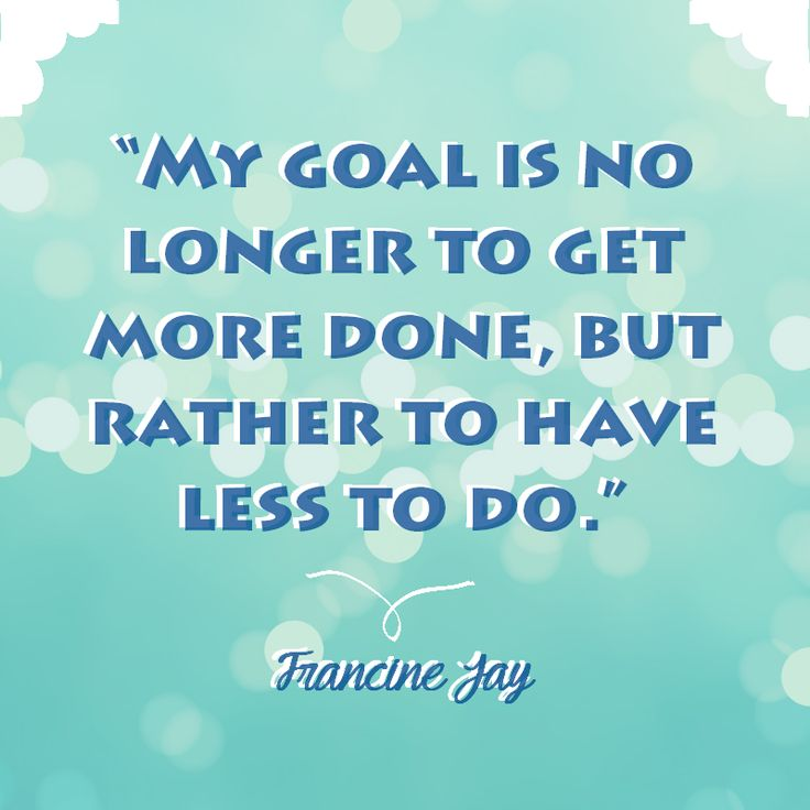 My goal is no longer to get more done; it's to have less to do.