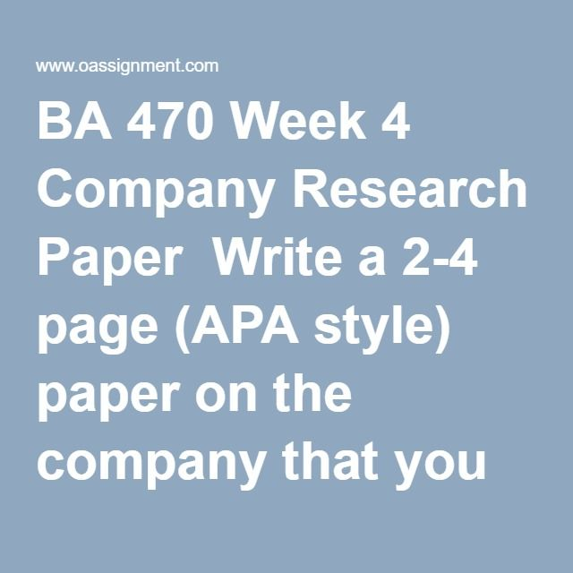 BA 470 Week 4 Company Research Paper  Write a 2-4 page (APA style) paper on the company that you have chosen to write your business plan on…include at a minimum the following information: Company & Product Description Industry Customer Competitor Analysis Marketing Plan Research Primary and Secondary Research