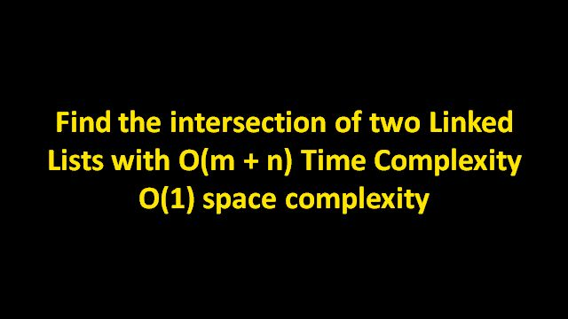 Two linked lists list1 and list2 are joined a particular node, called the point of intersection of the linked lists. Find the point of intersection, i.e. the first node after which both lists have same nodes. Desired order is O(m + n) Time Complexity and O(1) Space Complexity. Here is a video to find if two linked lists intersect with the help of examples and animations.Java code is provided in Code Snippet section.