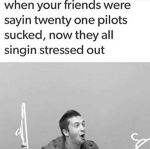 "I have a few friends like this. they are extremely annoying, cause after not even listening to twenty one pilots, on a consistent basis, they now LOVE them so much and I'm like ""girl please. I've been here since day one. calm down."""