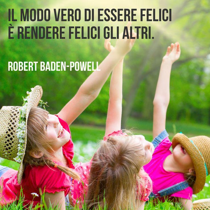 Il modo vero di essere felici è rendere felici gli altri. (Robert Baden-Powell)