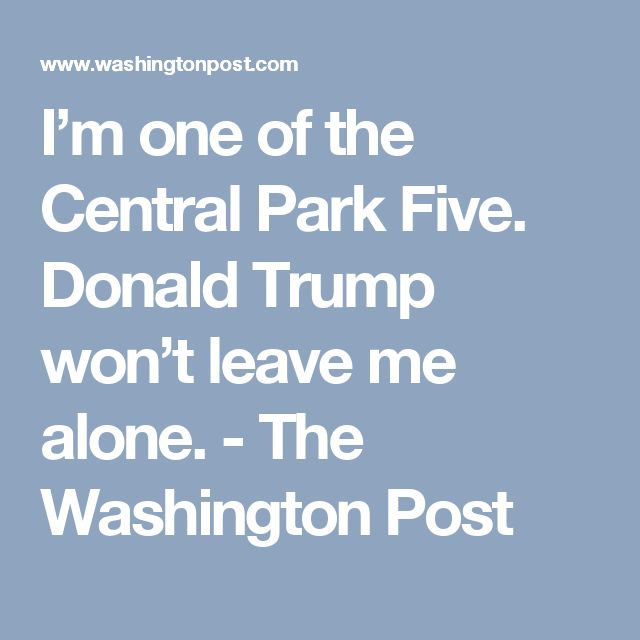 I'm one of the Central Park Five. Donald Trump won't leave me alone. - The Washington Post