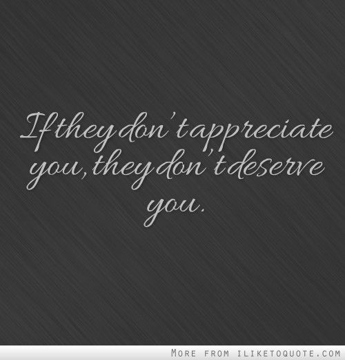 If they don't appreciate you, they don't deserve you.