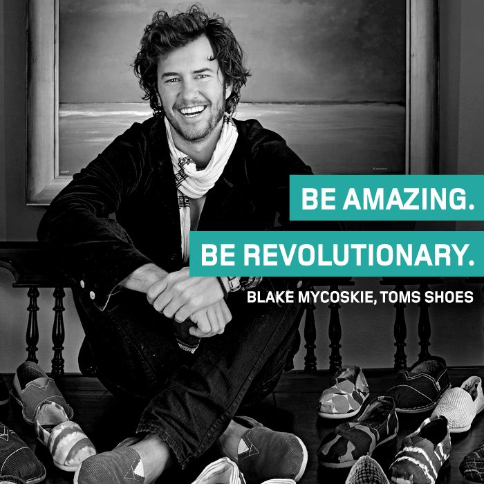 Our #ThoughtOfTheWeek for February 9th 2015 is from Blake Mycoskie, Founder and 'Chief Shoe Giver' at TOMS.
