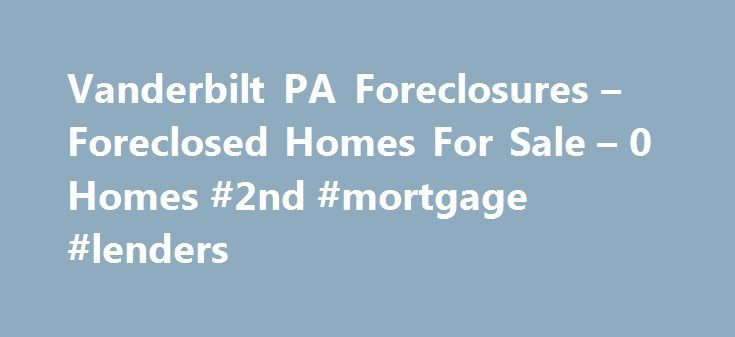 Vanderbilt PA Foreclosures – Foreclosed Homes For Sale – 0 Homes #2nd #mortgage #lenders http://mortgages.remmont.com/vanderbilt-pa-foreclosures-foreclosed-homes-for-sale-0-homes-2nd-mortgage-lenders/  #vanderbilt mortgage repos # Vanderbilt PA Foreclosures Why use Zillow? Zillow helps you find the newest Vanderbilt real estate listings. By analyzing information on thousands of single family homes for sale in Vanderbilt, Pennsylvania and across the United States, we … Continue reading →