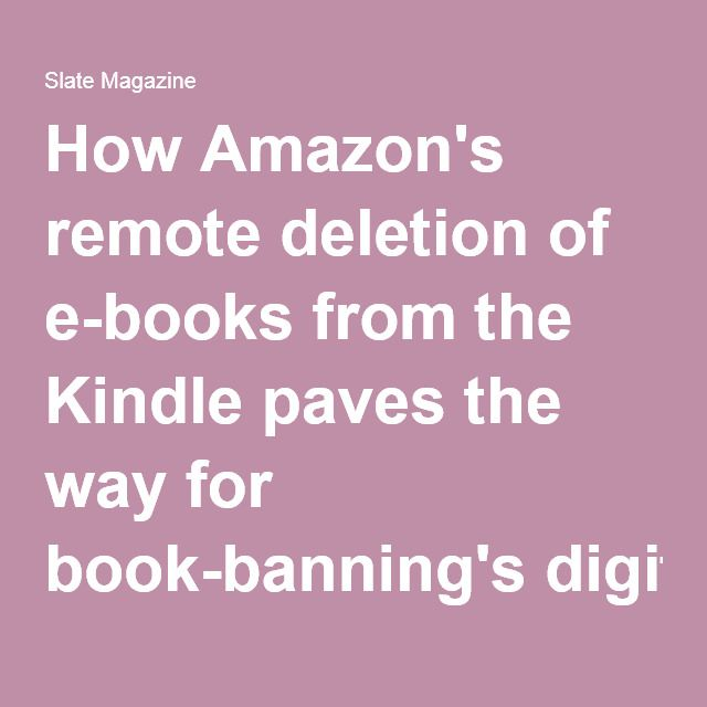 How Amazon's remote deletion of e-books from the Kindle paves the way for book-banning's digital future.  http://www.slate.com/articles/technology/technology/2009/07/why_2024_will_be_like_nineteen_eightyfour.html