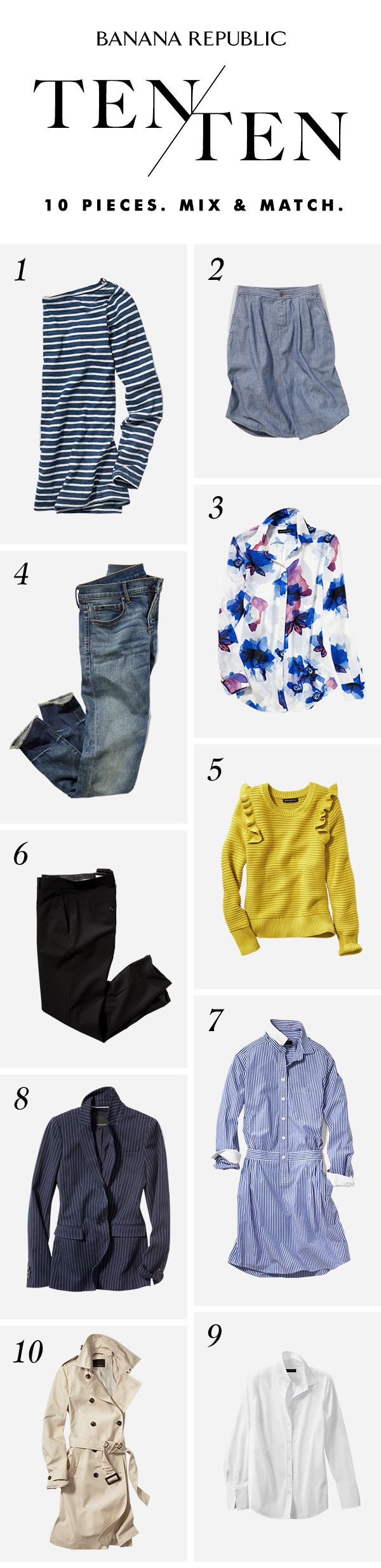 Start with 10 easy pieces and create 10 great new looks and then some. With countless combinations of classics and prints, denim and dresses, blazers and shirts…and the trench that works over everything. Mornings are solved. Weekends are solved. Mix & match. Divide & conquer. The option are endless, and suddenly…so is your closet.