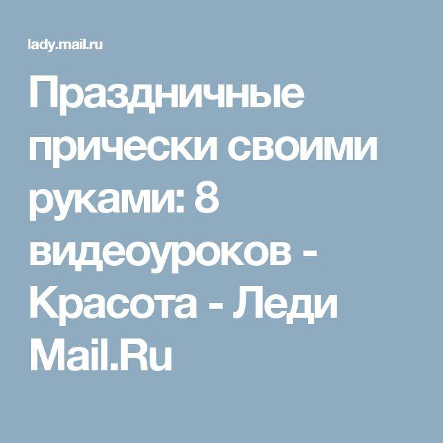Праздничные прически своими руками: 8 видеоуроков - Красота - Леди Mail.Ru