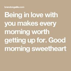 Being in love with you makes every morning worth getting up for. Good morning sweetheart