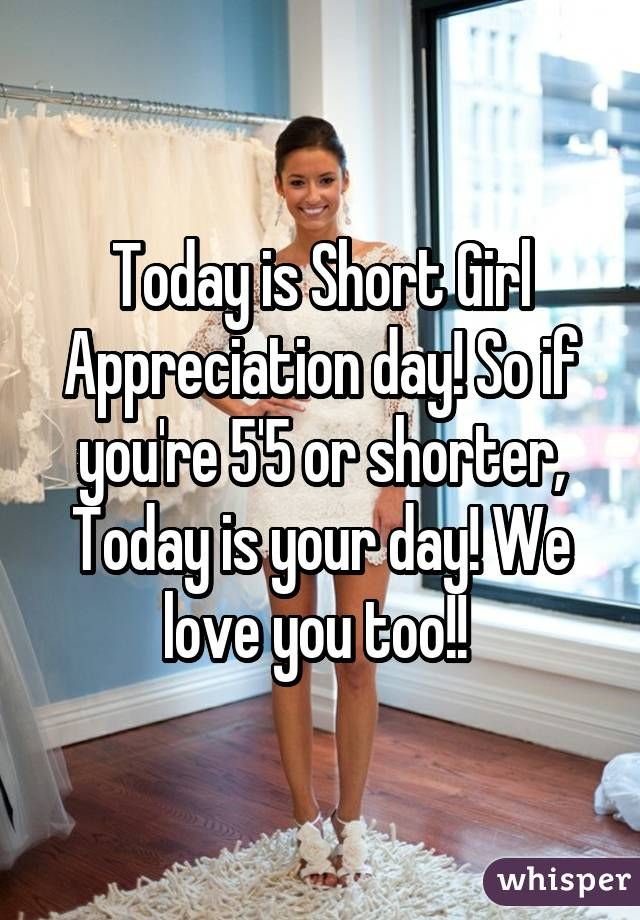 Today is Short Girl Appreciation day! So if you're 5'5 or shorter, Today is your day! We love you too!!