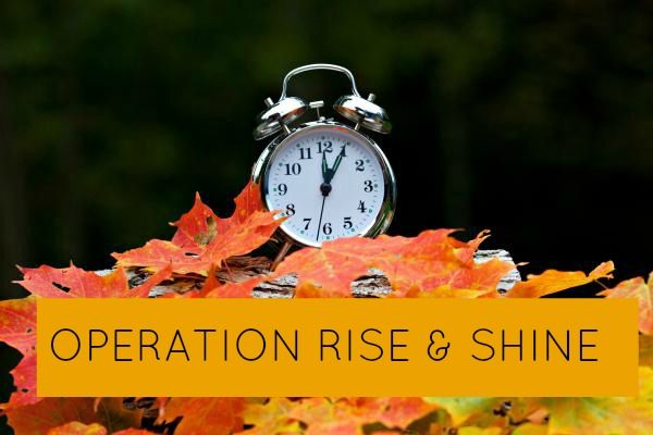 """Want To Become A Morning Person? Now's The Time....Join  up for Operation Rise & Shine  Capitalize on """"Fall Back"""" time change when Daylight Savings Time Ends!"""
