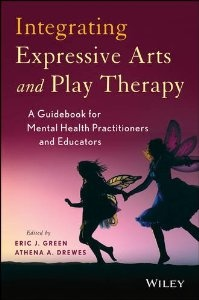 Integrating Expressive Arts and Play Therapy: A Guidebook for Mental Health Practitioners and Educators: Eric J. Green, Athena A. Drewes: