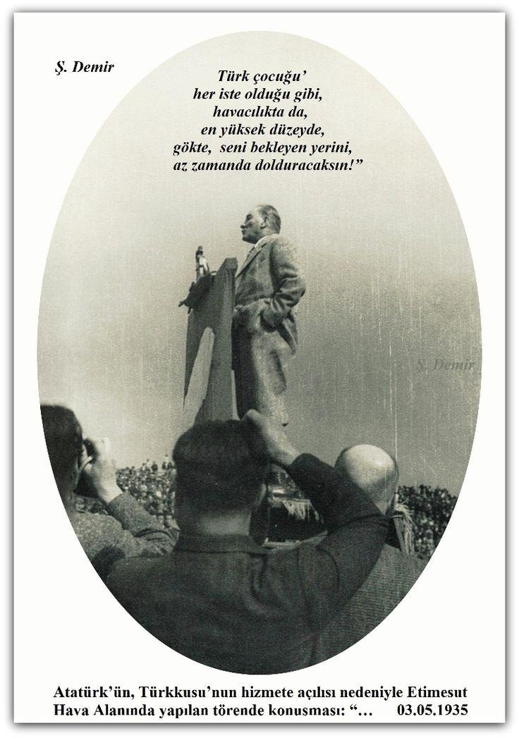 """Atatürk'ün, Türkkuşu'nun hizmete açılısı nedeniyle Etimesgut Hava Alanında yapılan törende konuşması: """"…  03.05.1935    ( Türk çocuğu' her iste olduğu gibi, havacılıkta da, en yüksek düzeyde, gökte, seni bekleyen yerini, az zamanda dolduracaksın!"""" )"""