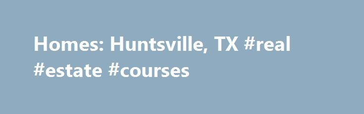 Homes: Huntsville, TX #real #estate #courses http://property.nef2.com/homes-huntsville-tx-real-estate-courses/  Homes: Huntsville, TX Why use Zillow? Zillow helps you find the newest Huntsville real estate listings. By analyzing information on thousands of single family homes for sale in Huntsville, Texas and across the United States, we calculate home values (Zestimates) and the Zillow Home Value Price Index for Huntsville proper, its neighborhoods, and surrounding areas. There are…