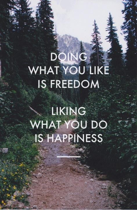 Far quel che vuoi è libertà. Piacerti quel che fai è felicità.  Doing what you like is freedom.  Liking what you do is happiness.