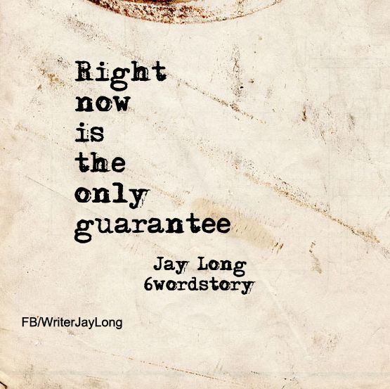 Right now is the only guarantee #sixwordstory #6wordstory