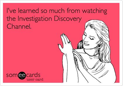 I've learned so much from watching the Investigation Discovery Channel.