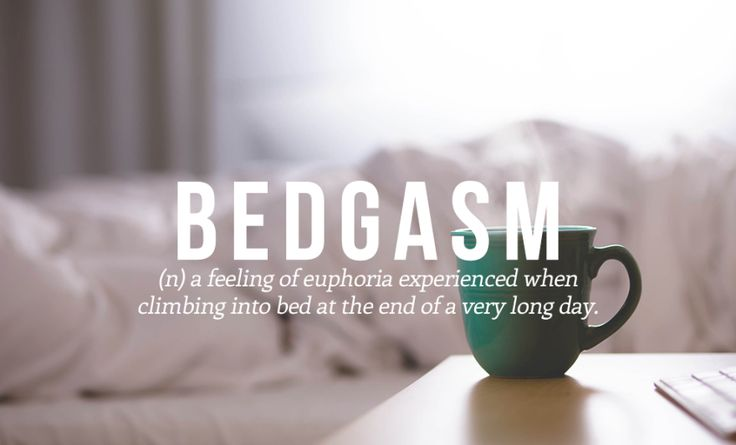 Bedgasm (n) a feeling of euphoria experienced when climbing into bed at the end of a very long day.