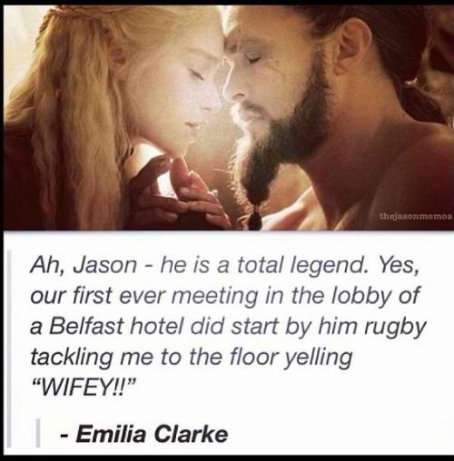 "Emilia Clarke, on Jason Momoa: ""Yes, our first ever meeting in the lobby of a Belfast hotel did start by him rugby tackling me to the floor yelling 'WIFEY!'"" 