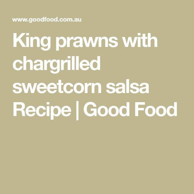 King prawns with chargrilled sweetcorn salsa Recipe | Good Food